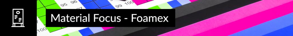Material Focus - Foamex